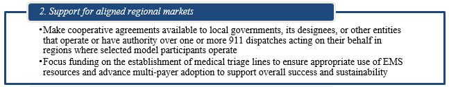 2. Support for aligned regional markets. Make cooperative agreements available to local governments, its designees, or other entities that operate or have authority over one or more 911 dispatches acting on their behalf in regions where selected model participants operate Focus funding on the establishment of medical triage lines to ensure appropriate use of EMS resources and advance multi-payer adoption to support overall success and sustainability.