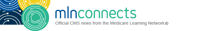 MLN Connects newsletter, official Centers for Medicare & Medicaid Services (CMS) news from the Medicare Learning Network